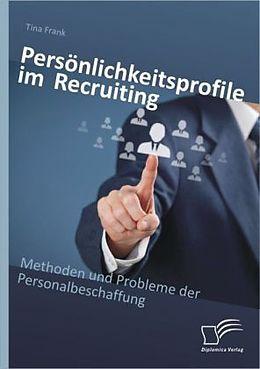Persönlichkeitsprofile im Recruiting: Methoden und Probleme der Personalbeschaffung [Versione tedesca]